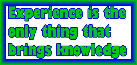 Experience is the only thing that brings knowledge