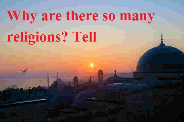 Why are there so many religions? Tell